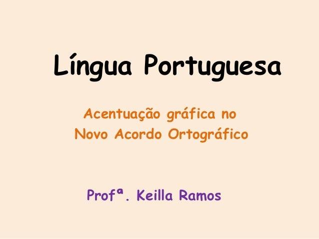 Língua Portuguesa Acentuação gráfica no Novo Acordo Ortográfico Profª. Keilla Ramos