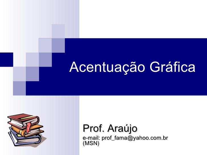 Acentuação Gráfica  Prof. Araújo e-mail: prof_fama@yahoo.com.br  (MSN)