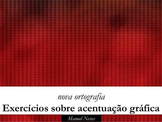 nova ortografiaExercícios sobre acentuação gráfica               Manoel Neves