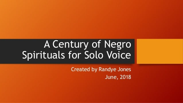 A Century of Negro Spirituals for Solo Voice Created by Randye Jones June, 2018