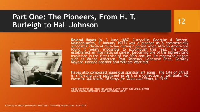 Part One: The Pioneers, From H. T. Burleigh to Hall Johnson Roland Hayes (b. 3 June 1887, Curryville, Georgia; d. Boston, ...