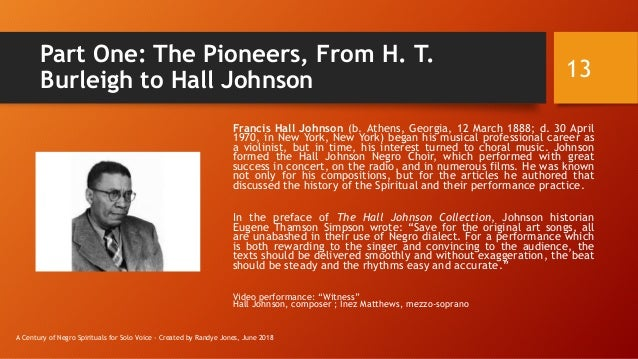 Part One: The Pioneers, From H. T. Burleigh to Hall Johnson Francis Hall Johnson (b. Athens, Georgia, 12 March 1888; d. 30...
