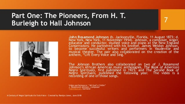 Part One: The Pioneers, From H. T. Burleigh to Hall Johnson John Rosamond Johnson (b. Jacksonville, Florida, 11 August 187...