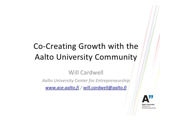 Co-Creating Growth with theAalto University Community               Will Cardwell  Aalto University Center for Entrepreneu...