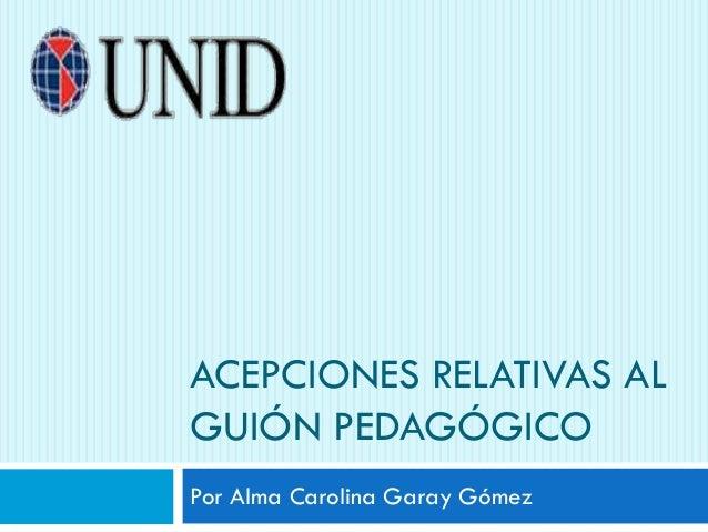 ACEPCIONES RELATIVAS AL GUIÓN PEDAGÓGICO Por Alma Carolina Garay Gómez