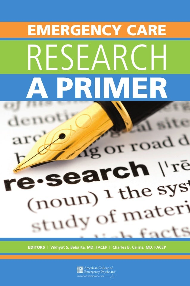 EMERGENCY CARE  RESEARCH A PRIMER  EDITORS | Vikhyat S. Bebarta, MD, FACEP | Charles B. Cairns, MD, FACEP