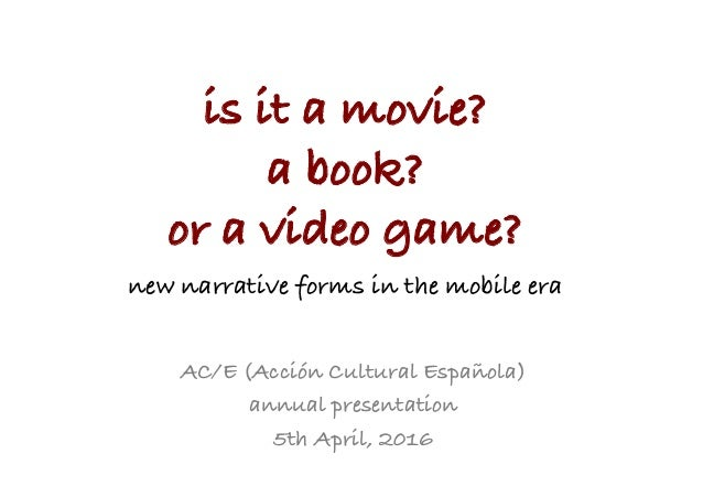 is it a movie? a book? or a video game?_ new narrative forms in the mobile era	    AC/E (Acción Cultural Española) annual ...