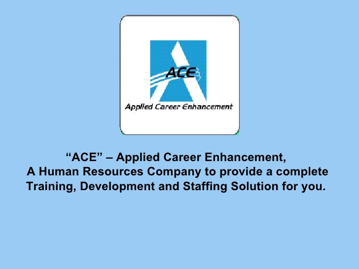 """""""ACE"""" – Applied Career Enhancement, A Human Resources Company to provide a complete Training, Development and Staffing Sol..."""
