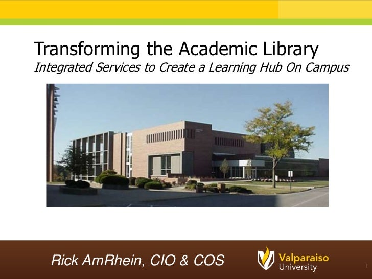 Transforming the Academic LibraryIntegrated Services to Create a Learning Hub On Campus  Rick AmRhein, CIO & COS          ...