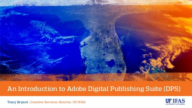An Introduction to Adobe Digital Publishing Suite (DPS) Tracy Bryant | Creative Services Director, UF/IFAS