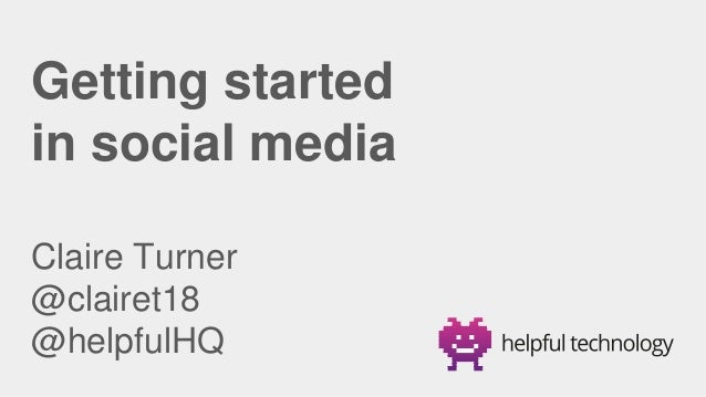 Getting started in social media Claire Turner @clairet18 @helpfulHQ