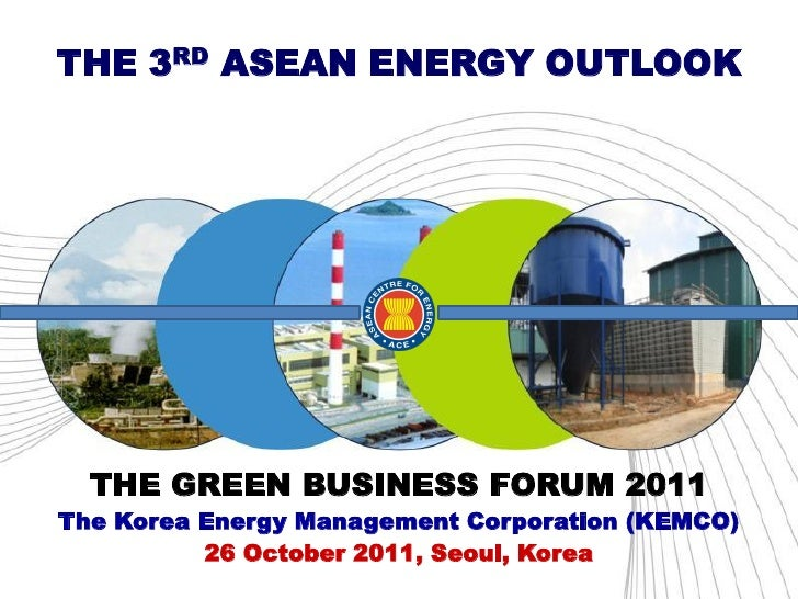THE 3RD ASEAN ENERGY OUTLOOK  THE GREEN BUSINESS FORUM 2011The Korea Energy Management Corporation (KEMCO)          26 Oct...