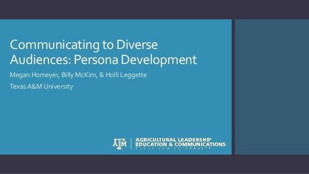 Communicatingto Diverse Audiences:PersonaDevelopment Megan Homeyer, Billy McKim, & Holli Leggette Texas A&M University