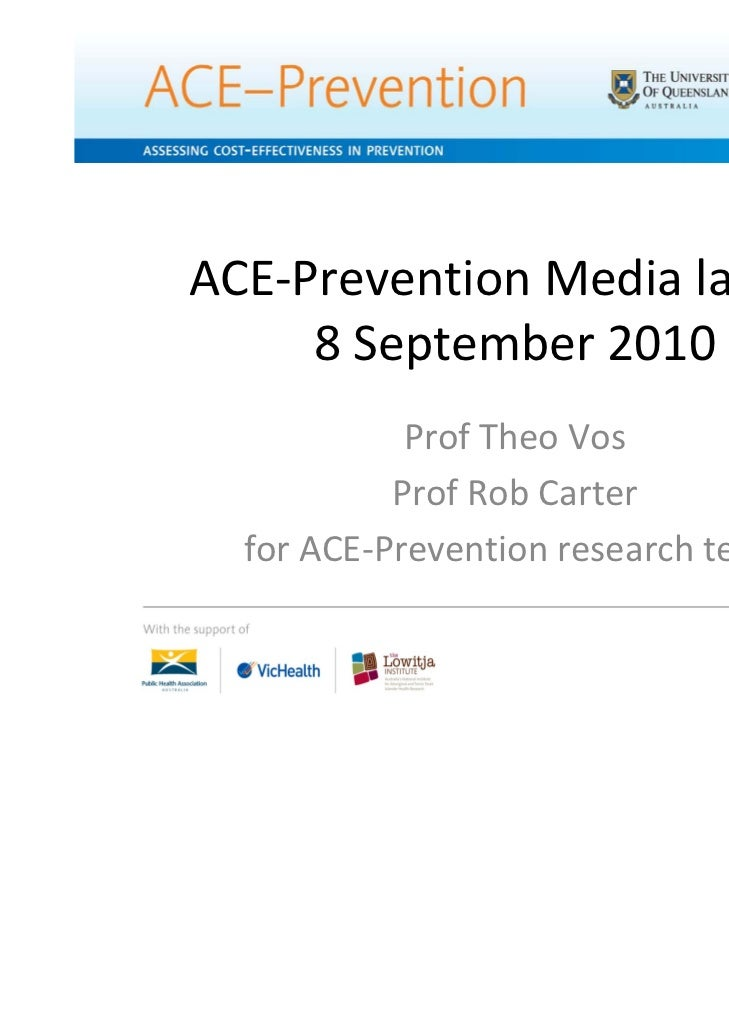 ACE‐Prevention Media launch     8 September 2010            Prof Theo Vos           Prof Rob Carter  for ACE‐Prevention re...