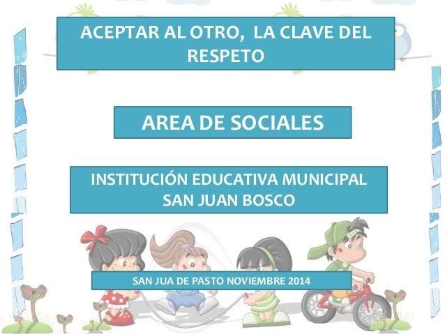 ACEPTAR AL OTRO, LA CLAVE DEL  RESPETO  AREA DE SOCIALES  INSTITUCIÓN EDUCATIVA MUNICIPAL  SAN JUAN BOSCO  SAN JUA DE PAST...