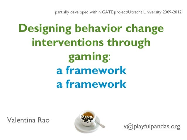 Designing behavior change interventions through gaming: a framework a framework v@playfulpandas.org Valentina Rao partiall...