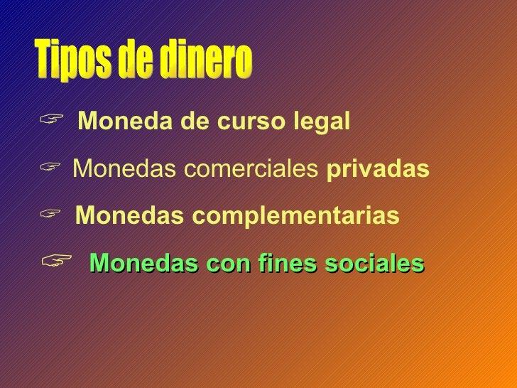 <ul><li>Moneda de curso legal </li></ul><ul><li>Monedas comerciales  privadas </li></ul><ul><li>Monedas complementarias </...