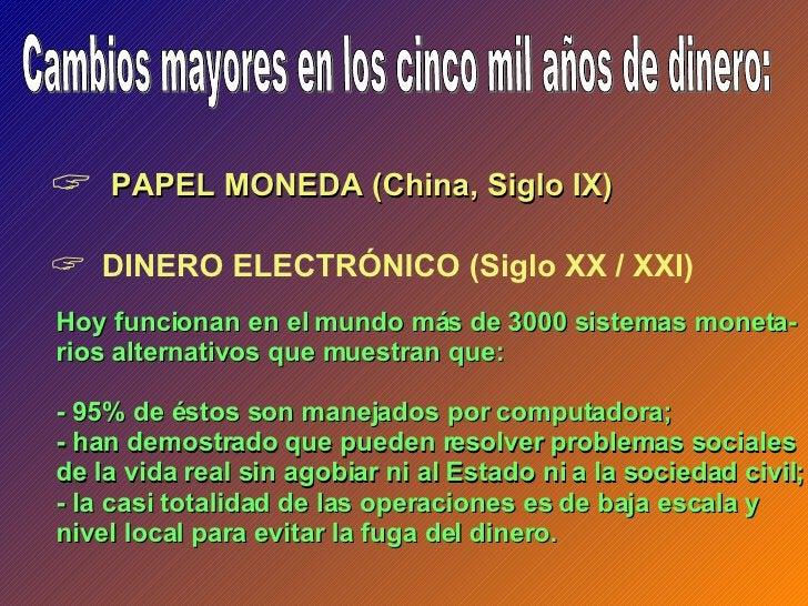 Cambios mayores en los cinco mil años de dinero: <ul><li>DINERO ELECTRÓNICO (Siglo XX / XXI) </li></ul><ul><li>PAPEL MONED...
