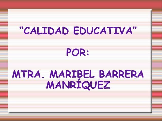 """""""CALIDAD EDUCATIVA""""        POR:MTRA. MARIBEL BARRERA     MANRÍQUEZ"""
