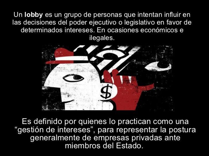 Un  lobby  es un grupo de personas que intentan influir en las decisiones del poder ejecutivo o legislativo en favor de de...