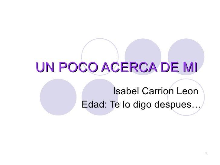 UN POCO ACERCA DE MI  Isabel Carrion Leon  Edad: Te lo digo despues…
