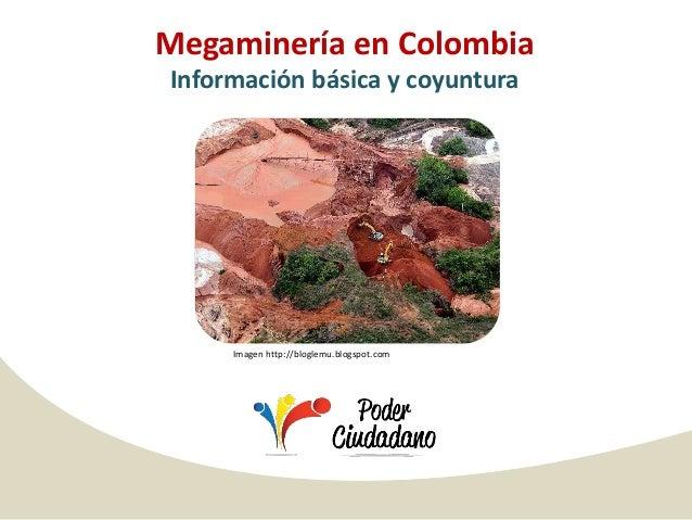 Megaminería en ColombiaInformación básica y coyuntura     Imagen http://bloglemu.blogspot.com