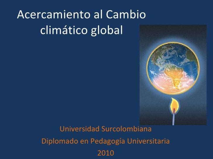 Acercamiento al Cambio climático global Universidad Surcolombiana Diplomado en Pedagogía Universitaria 2010