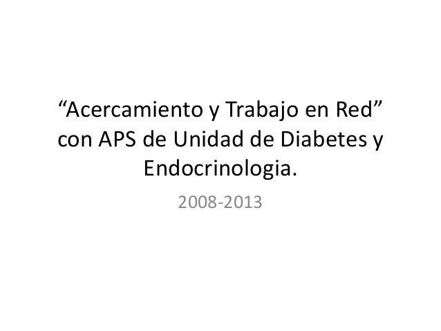"""""""Acercamiento y Trabajo en Red"""" con APS de Unidad de Diabetes y Endocrinologia. 2008-2013"""