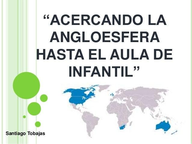 """""""ACERCANDO LA ANGLOESFERA HASTA EL AULA DE INFANTIL"""" Santiago Tobajas"""