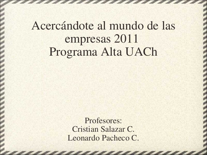 Acercándote al mundo de las empresas 2011 Programa Alta UACh Profesores: Cristian Salazar C. Leonardo Pacheco C.