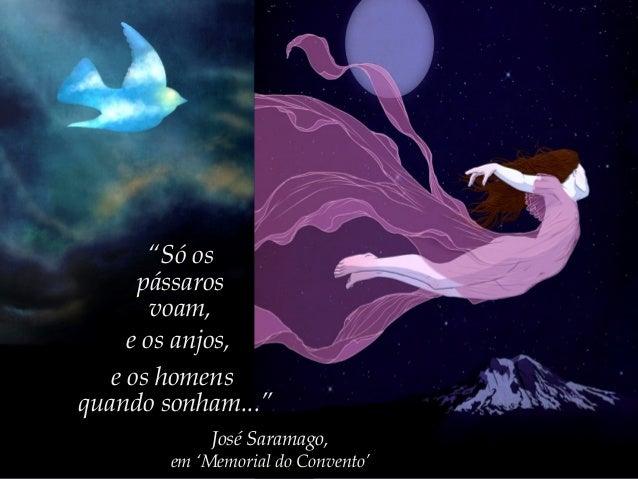 """""""Só ospássarosvoam,e os anjos,e os homensquando sonham...""""José Saramago,em 'Memorial do Convento'"""
