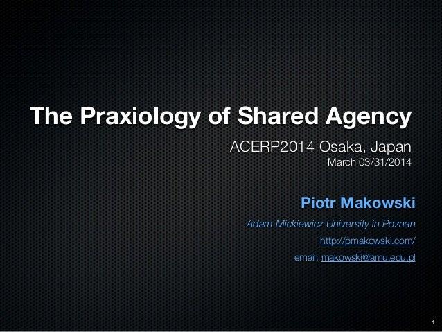 The Praxiology of Shared Agency ACERP2014 Osaka, Japan March 03/31/2014 Piotr Makowski Adam Mickiewicz University in Pozna...