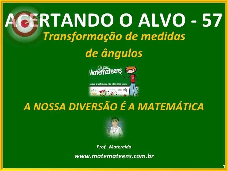 ACERTANDO O ALVO - 57 Transformação de medidas de ângulos A NOSSA DIVERSÃO É A MATEMÁTICA Prof.  Materaldo www.matemateens...