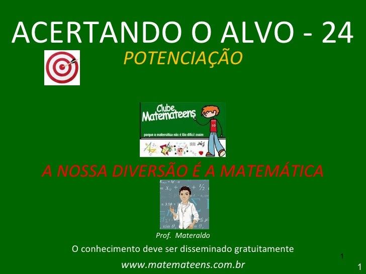 ACERTANDO O ALVO - 24 POTENCIAÇÃO A NOSSA DIVERSÃO É A MATEMÁTICA Prof.  Materaldo O conhecimento deve ser disseminado gra...