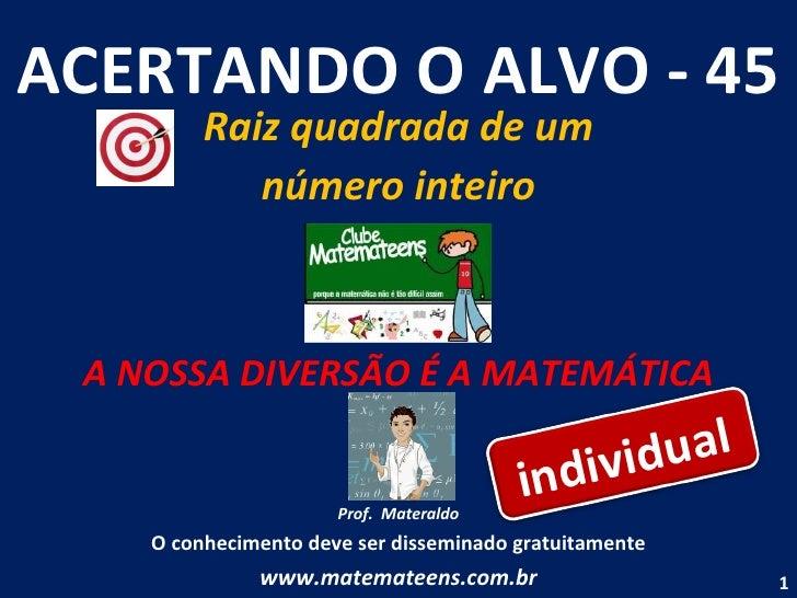 ACERTANDO O ALVO - 45 Raiz quadrada de um número inteiro A NOSSA DIVERSÃO É A MATEMÁTICA Prof.  Materaldo O conhecimento d...