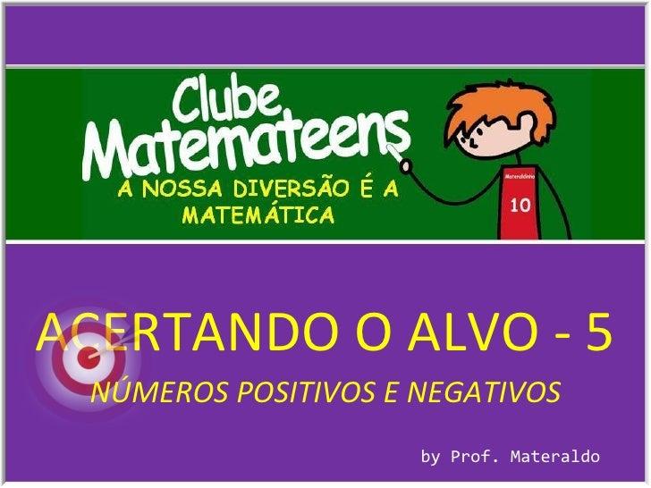 ACERTANDO O ALVO - 5 by Prof. Materaldo NÚMEROS POSITIVOS E NEGATIVOS
