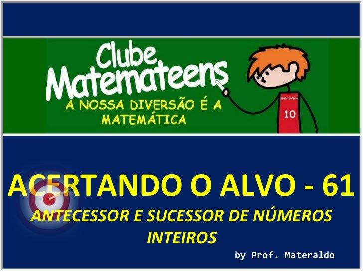 ACERTANDO O ALVO - 61 by Prof. Materaldo ANTECESSOR E SUCESSOR DE NÚMEROS INTEIROS