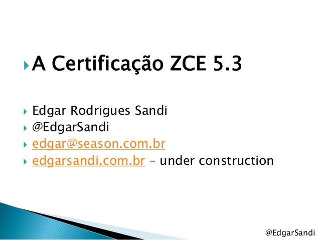 A     Certificação ZCE 5.3   Edgar Rodrigues Sandi   @EdgarSandi   edgar@season.com.br   edgarsandi.com.br – under co...