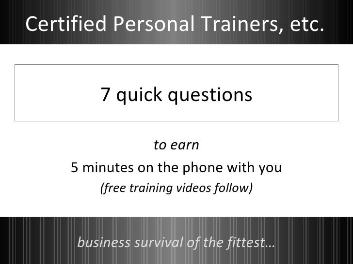 7 quick questions to earn 5 minutes on the phone with you (free training videos follow) business survival of the fittest… ...