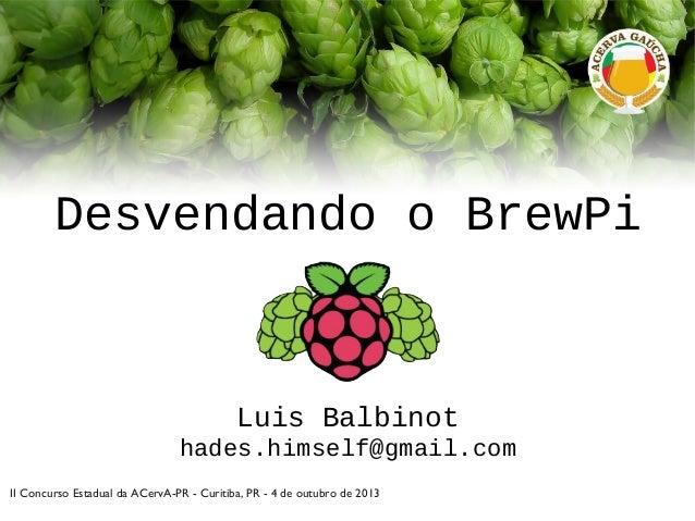 Desvendando o BrewPi Luis Balbinot hades.himself@gmail.com II Concurso Estadual da ACervA-PR - Curitiba, PR - 4 de outubro...
