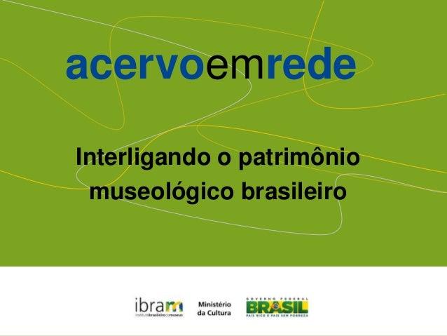 acervoemrede Interligando o patrimônio museológico brasileiro