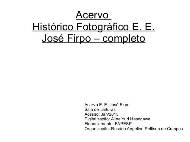 Acervo Histórico Fotográfico E. E. José Firpo – completo Acervo E. E. José Firpo Sala de Leituras Acesso: Jan/2013 Digital...