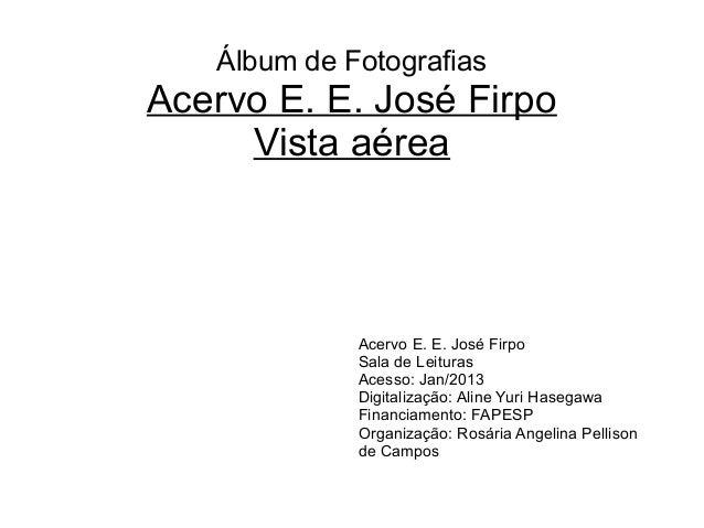 Álbum de Fotografias Acervo E. E. José Firpo Vista aérea Acervo E. E. José Firpo Sala de Leituras Acesso: Jan/2013 Digital...