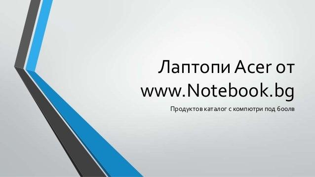 Лаптопи Acer отwww.Notebook.bgПродуктов каталог с компютри под 600лв