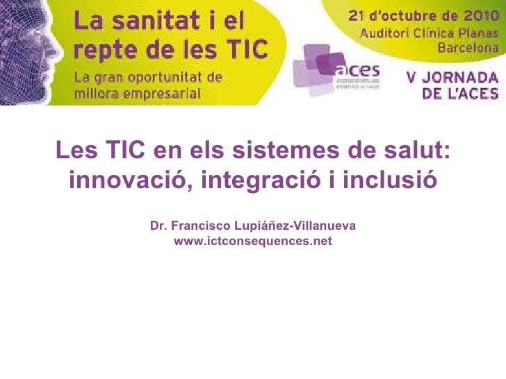 Les TIC en els sistemes de salut: innovació, integració i inclusió Dr. Francisco Lupiáñez-Villanueva www.ictconsequences.net