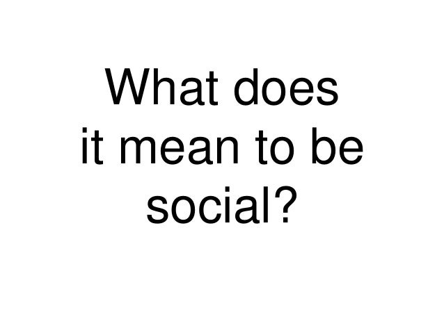 What doesit mean to besocial?