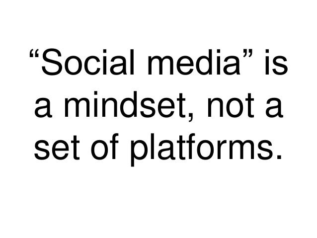 """Social media"" isa mindset, not aset of platforms."