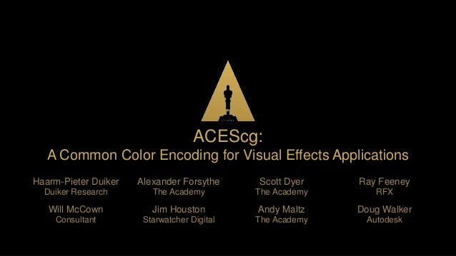  ACEScg: A Common Color Encoding for Visual Effects Applications Haarm-Pieter Duiker Duiker Research Alexander Forsythe T...