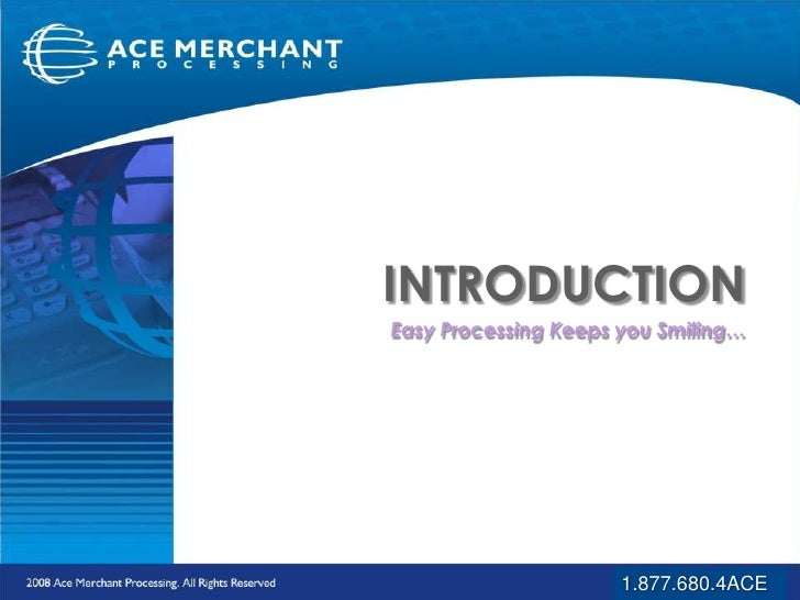 INTRODUCTION<br />Easy Processing Keeps you Smiling…<br />1.877.680.4ACE<br />