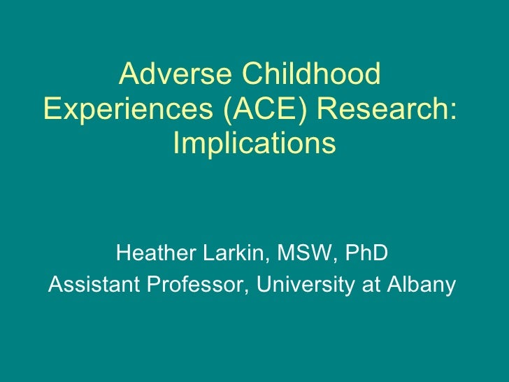 Adverse Childhood Experiences (ACE) Research:  Implications Heather Larkin, MSW, PhD Assistant Professor, University at Al...